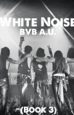 White Noise-BVB A.U. (Book 3) by 5differentsauces