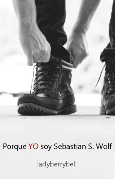 Porque YO soy Sebastian S. Wolf [BL] (Pausada porque Sebastian es un palurdo.)