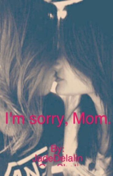 I'm sorry, Mom.