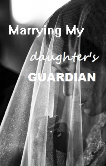 Marrying My Daughter's Guardian (COMPLETE)