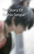 The Story Of Yoshio Senpai! by YoshioSenpai
