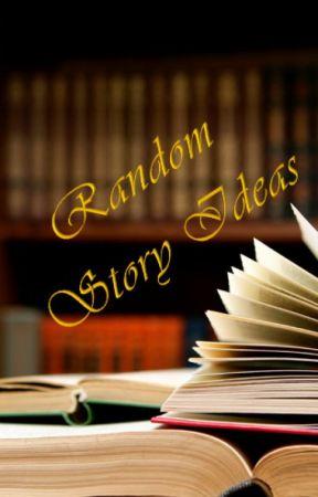 Random Story Ideas by Freak1743