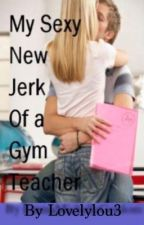 My Sexy New Jerk Of A Gym Teacher by lovelylou3