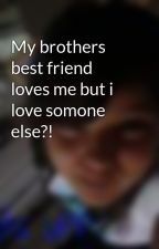My brothers best friend loves me but i love somone else?! by kimpossible
