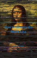 How to destroy the Mona Lisa by flintphoenix