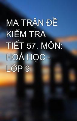 MA TRẬN ĐỀ KIỂM TRA TIẾT 57. MÔN: HOÁ HỌC - LỚP 9
