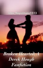 Broken Hearted, A Derek Hough Fanfiction by Liv_Napolitano1513