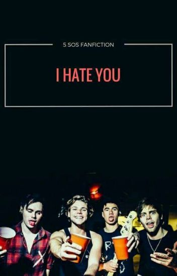 I HATE YOU / 5SOS FANFICTION