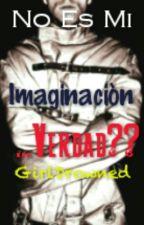 No Es Mi Imaginación... Verdad?? by GirlDrowned