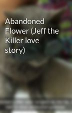 Abandoned Flower (Jeff the Killer love story) by DemiKitty03