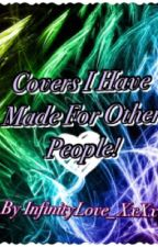 Covers I Have Made For Other People :) by InfinityLove_XxXx