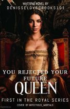You Rejected Your Future Queen by denisselovesbooks101