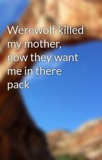 Werewolf killed my mother, now they want me in there pack by fightfirewithfire