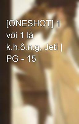 [ONESHOT] 1 với 1 là k.h.ô.n.g, Jeti | PG - 15