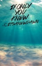 IF ONLY YOU KNEW  [#wattys2016] by itsanewdawn