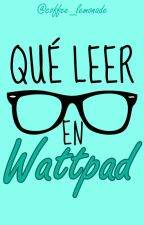 Qué leer en Wattpad - Recomendaciones by coffee_lemonade