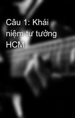 Câu 1: Khái niệm tư tưởng HCM
