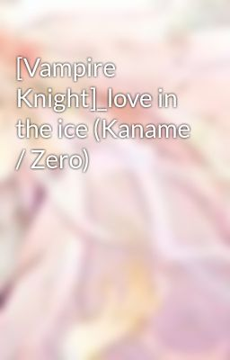 Đọc truyện [Vampire Knight]_love in the ice (Kaname / Zero)