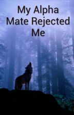 My Alpha Mate Rejected Me by imagirlyalpha
