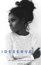 I Deserve It  ( #Wattys2016 ) by AriellovesTOP