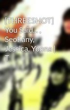 [THREESHOT] You Said... , SeoFany, Jessica, Yoona | T by angelsooyoung