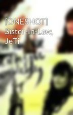[ONESHOT] Sister-In-Law, JeTi by angelsooyoung