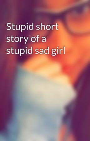 Stupid short story of a stupid sad girl - Spilled life - Wattpad