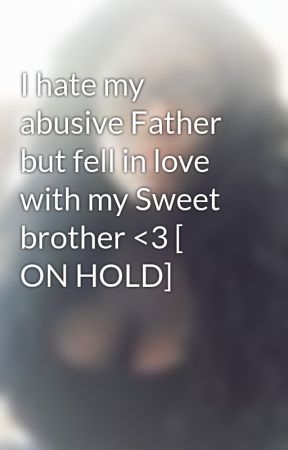 I hate my abusive Father but fell in love with my Sweet brother <3 [ ON HOLD] by kikigirl17