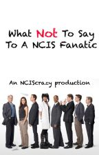 What Not To Say To A NCIS Fanatic by NCIScrazy