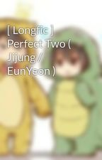 [ Longfic ] Perfect Two ( Jijung / EunYeon ) by Pee_eunyeon