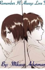 Remember I'll Always Love You (EreMika Fic) by -Mikasa-Ackerman_