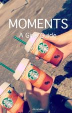 Moments {a girls guide} by alicialxkke