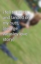 i fell to earth and landed on my butt, (george weasley love story) by warning_i_bite