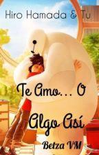Te Amo... O Algo Asi (Hiro & Tu) #TERMINADA by BetzMtz