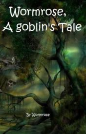 Wormrose  A Goblin's Tale. by Wormrose