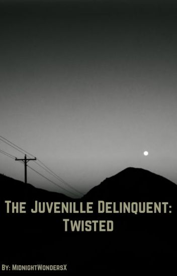 The Juvenille Delinquent: Twisted