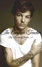 The English Teacher ~Louis Tomlinson FanFic~ by BeautifullyBroken_x3