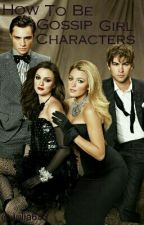 How to Be Gossip Girl Characters by Julia633