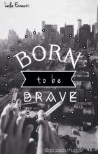 Born to be brave.  by LailaSchreave