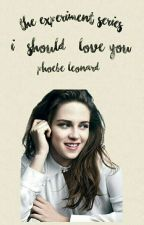 The Experiment Series: I (Should) Love You ✔ by -phoebeleonard-