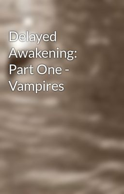Delayed Awakening: Part One - Vampires