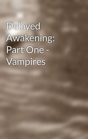 Delayed Awakening: Part One - Vampires by degeneratingfacades