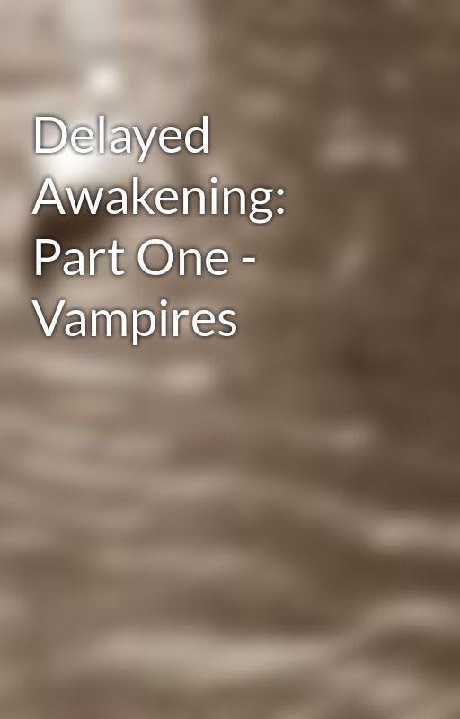 Delayed Awakening: Part One - Vampires by degeneratingfacades