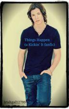 Things Happen (A Kickin' It fanfic) by Irishgal12799