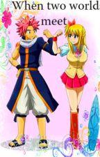 When two worlds meet...[FairyTail FanFic] by IsabelleCairns3