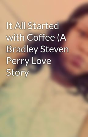 It All Started with Coffee (A Bradley Steven Perry Love Story by OliverJakeshortswife