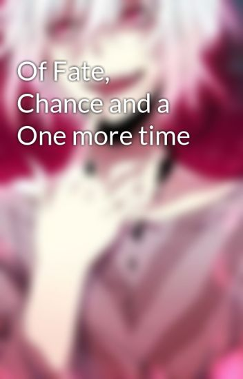 Of Fate, Chance and a One more time