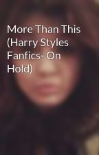 More Than This (Harry Styles Fanfics- On Hold) by xDellaAdams1997x