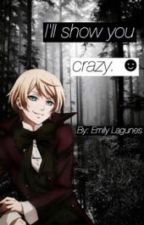 I'll show you crazy. { Alois x Reader } by EmilyLagunes