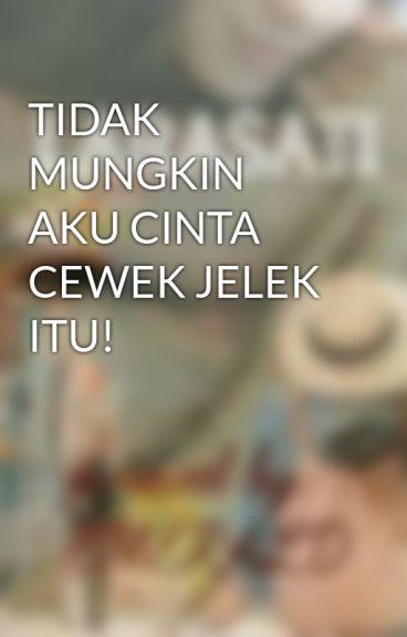 TIDAK MUNGKIN AKU CINTA CEWEK JELEK ITU! by KedaiCerpen1